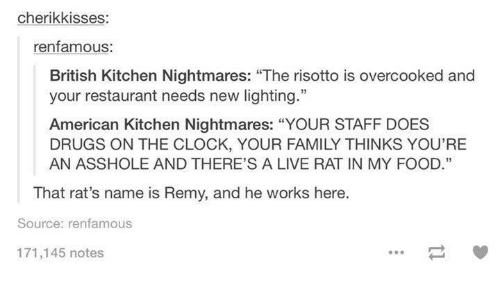 "Kitchen Nightmares: cherikkisses  renfamous:  British Kitchen Nightmares: ""The risotto is overcooked and  your restaurant needs new lighting.""  American Kitchen Nightmares: ""YOUR STAFF DOES  DRUGS ON THE CLOCK, YOUR FAMILY THINKS YOU'RE  AN ASSHOLE AND THERE'S A LIVE RAT IN MY FOOD.""  That rat's name is Remy, and he works here  Source: renfamous  171,145 notes"
