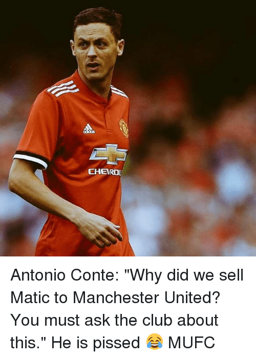 """Club, Memes, and Manchester United: CHERO Antonio Conte: """"Why did we sell Matic to Manchester United? You must ask the club about this."""" He is pissed 😂 MUFC"""