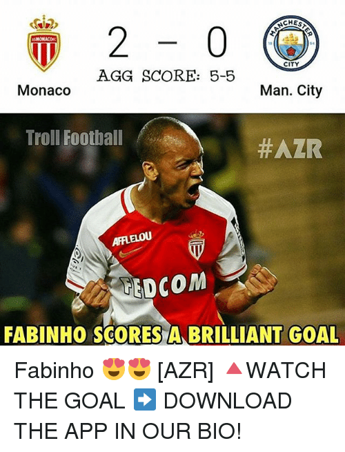 Memes, 🤖, and App: CHES  ASMONACOR  CITY  AGG SCORE: 5-5  Monaco  Man. City  Troll Football  #AZR  AFFLELOU  STEDCOM  FABINHO SCORES A BRILLIANT GOAL Fabinho 😍😍 [AZR] 🔺WATCH THE GOAL ➡️ DOWNLOAD THE APP IN OUR BIO!