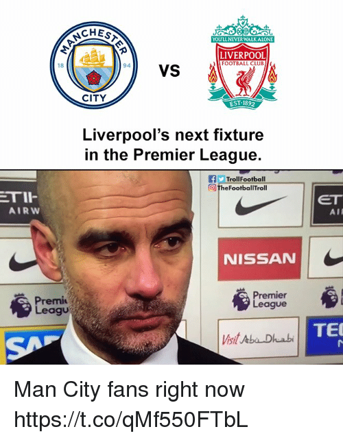 aba: CHES  YOU'LL NEVER WALKALONE  LIVERPOOL  FOOTBALL CLUB  VS  18  94  CITY  EST 1892  Liverpool's next fixture  n the Premier League.  fTrollFootball  the FootbalTroll  TII  AIRW  ET  AIR  NISSAN  Premi  Leagu  mier  eague  TE  Vsit Aba Dhuabi Man City fans right now https://t.co/qMf550FTbL