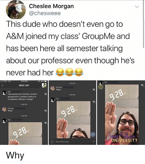 College, Dude, and Memes: Cheslee Morgan  @chesweee  This dude who doesn't even go to  A&M joined my class' GroupMe and  has been here all semester talking  about our professor even though he's  never had her  Tim  806 PM  BESC 367  What  Tim  Has anyone ever joined a random  groupme for a random class in a  completely different college?  φ  830 PM  Tim  8:o6 pM  Michael  What  8:30 PM  Tim  Send Message.  ONIVERSITY Why