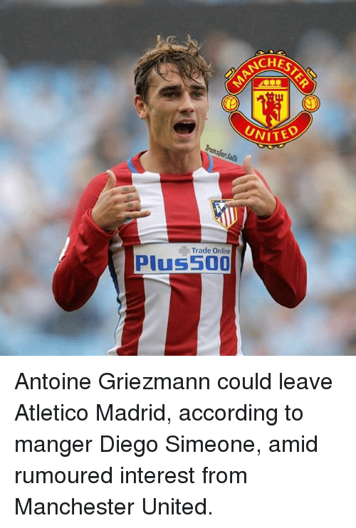 trading: CHEST  UNITED  Transfer talk  Trade Online  Plus 500 Antoine Griezmann could leave Atletico Madrid, according to manger Diego Simeone, amid rumoured interest from Manchester United.