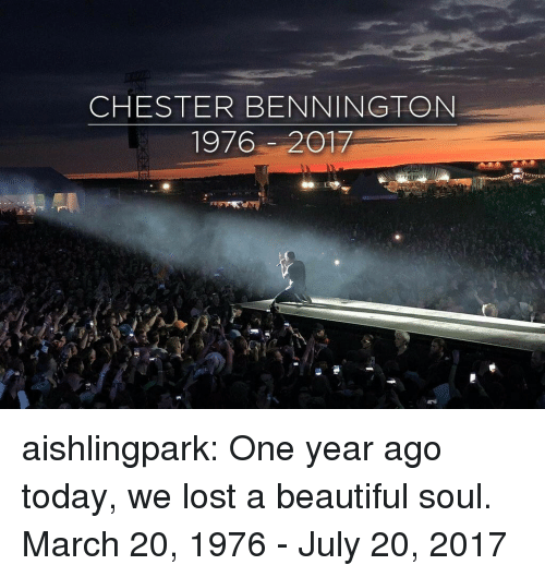 July 20: CHESTER BENNINGTON  1976-2017 aishlingpark:  One year ago today, we lost a beautiful soul.  March 20, 1976 - July 20, 2017