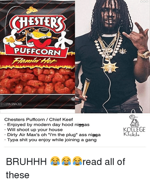 "The Plug: CHESTER  PUFFCORN  D CORNSNACKS  Chesters Puffcorn Chief Keef  Enjoyed by modern day hood niggas  Will shoot up your house  Dirty Air Max's oh ""i'm the plug"" ass nigga  Typa shit you enjoy while joining a gang  KOLLEGE  Kidde BRUHHH 😂😂😂read all of these"