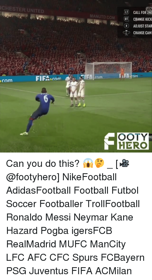 Fifa, Football, and Memes: CHESTER UNITED  LTCALLFOR ZN  MANUTD.COM RT CBANGE KIC  R ADJUST STAR  CHANGE CAM  orn  FIFA comm  com  OOTY  HERO  0G Can you do this? 😱🤔 _ [🎥@footyhero] NikeFootball AdidasFootball Football Futbol Soccer Footballer TrollFootball Ronaldo Messi Neymar Kane Hazard Pogba igersFCB RealMadrid MUFC ManCity LFC AFC CFC Spurs FCBayern PSG Juventus FIFA ACMilan