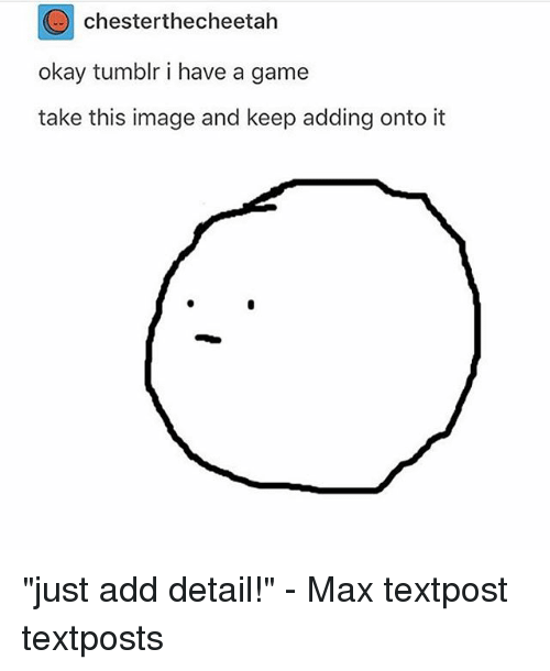 """Memes, Tumblr, and Game: chesterthecheetah  okay tumblr i have a game  take this image and keep adding onto it """"just add detail!"""" - Max textpost textposts"""