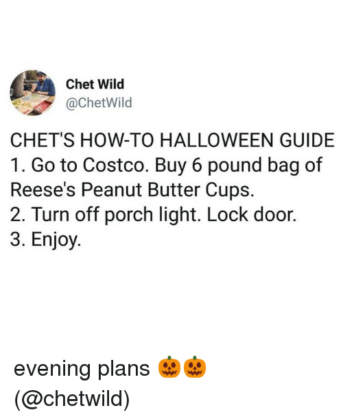 Reese's: Chet Wild  @ChetWild  CHET'S HOW-TO HALLOWEEN GUIDE  1. Go to Costco. Buy 6 pound bag of  Reese's Peanut Butter Cups.  2. Turn off porch light. Lock door.  3. Enjoy evening plans 🎃🎃 (@chetwild)