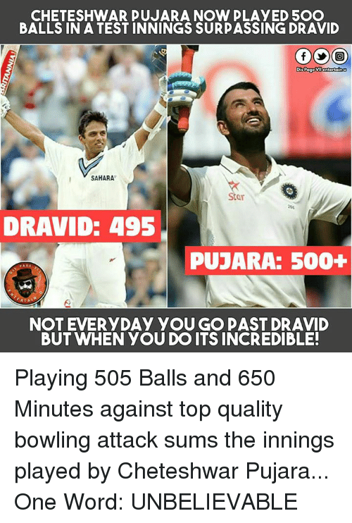 Cheteshwar Pujara: CHETESHWAR PUJARA NOW PLAYED 5OO  BALLS IN A TEST INNINGS SURPASSING DRAVID  GOO  Dis Pa  SAHARA  DRAVID: 495  PUJARA: 500+  NOT EVERYDAY YOU GO PAST DRAVID  BUT WHEN YOU DO ITS INCREDIBLE! Playing 505 Balls and 650 Minutes against top quality bowling attack sums the innings played by Cheteshwar Pujara...  One Word: UNBELIEVABLE