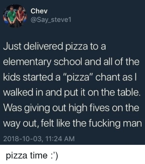 """Fives: Chev  @Say_steve1  Just delivered pizza to a  elementary school and all of the  kids started a """"pizza"""" chant asl  walked in and put it on the table.  Was giving out high fives on the  way out, felt like the fucking man  2018-10-03, 11:24 AM pizza time :')"""