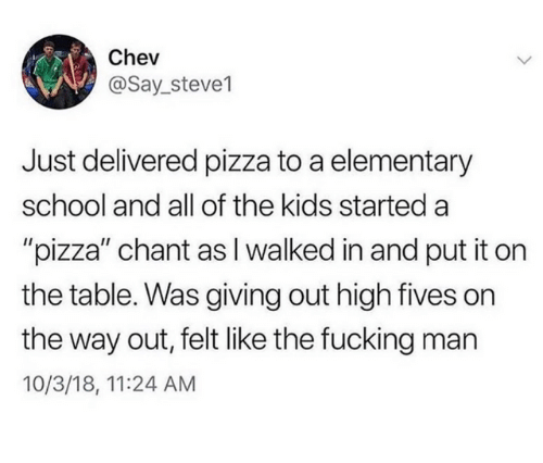 """Fives: Chev  @Say_steve1  Just delivered pizza to a elementary  school and all of the kids started a  """"pizza"""" chant asI walked in and put it on  the table. Was giving out high fives on  the way out, felt like the fucking man  10/3/18, 11:24 AM"""