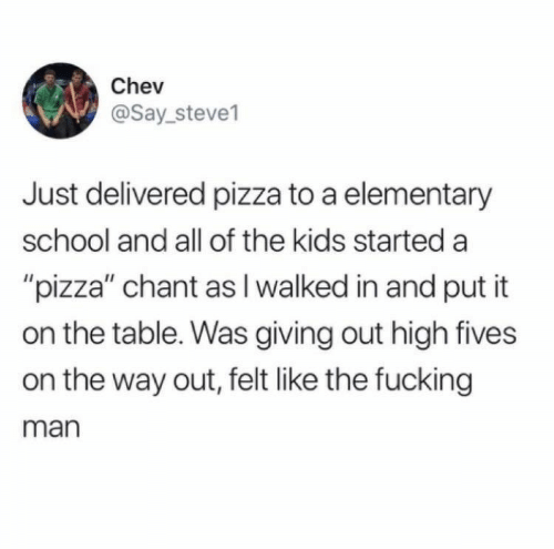 """Fives: Chev  @Say_steve1  Just delivered pizza to a elementary  school and all of the kids started a  """"pizza"""" chant as I walked in and put it  on the table. Was giving out high fives  on the way out, felt like the fucking  man"""