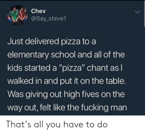 "Elementary: Chev  @Say_steve1  Just delivered pizza to a  elementary school and all of the  kids started a ""pizza"" chant as I  walked in and put it on the table.  Was giving out high fives on the  way out, felt like the fucking man That's all you have to do"