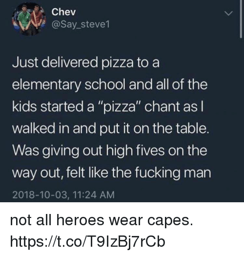 """Fives: Chev  @Say stevel  Just delivered pizza to a  elementary school and all of the  kids started a """"pizza"""" chant asl  walked in and put it on the table.  Was giving out high fives on the  way out, felt like the fucking man  2018-10-03, 11:24 AM not all heroes wear capes. https://t.co/T9IzBj7rCb"""