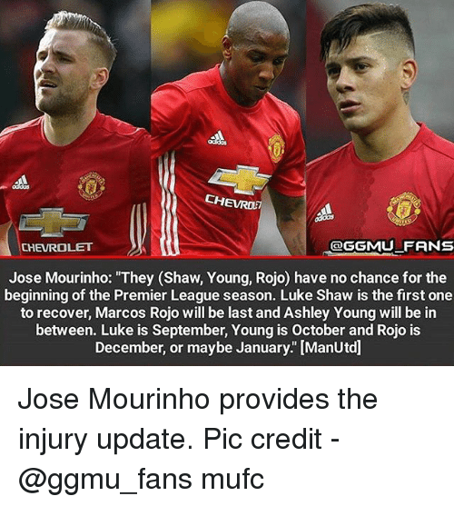 "ashleys: CHEVROE  CHEVROLET  OGGMU FRNS  Jose Mourinho: ""They (Shaw, Young, Rojo) have no chance for the  beginning of the Premier League season. Luke Shaw is the first one  to recover, Marcos Rojo will be last and Ashley Young will be in  between. Luke is September, Young is October and Rojo is  December, or maybe January."" [ManUtd] Jose Mourinho provides the injury update. Pic credit - @ggmu_fans mufc"