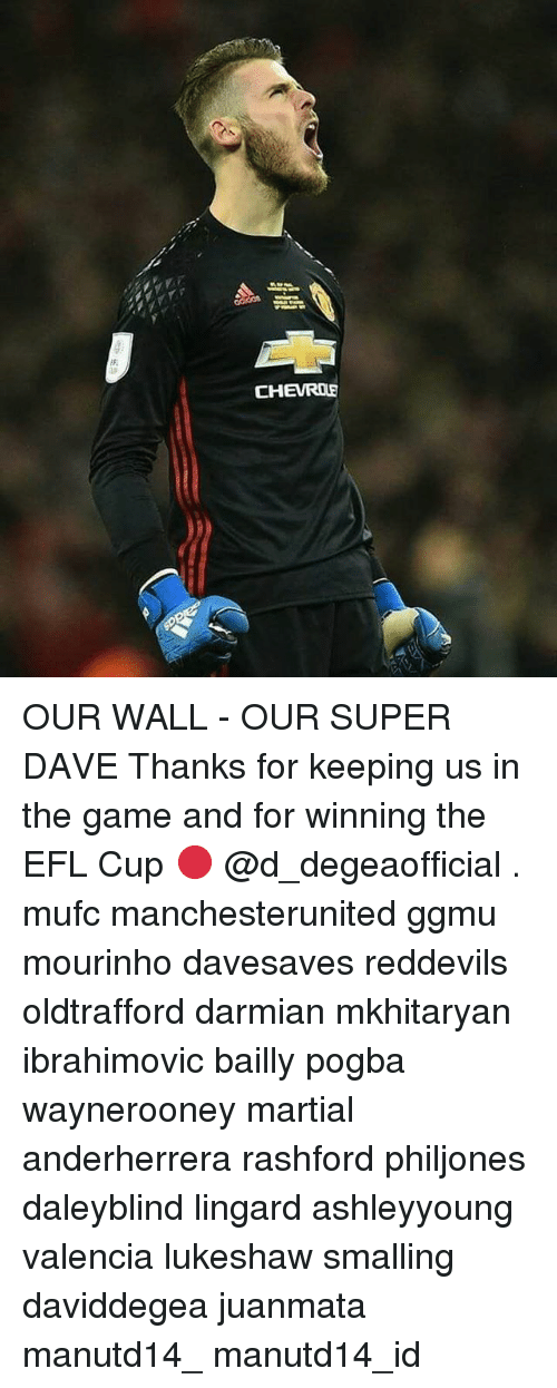Memes, The Game, and Martial: CHEVROE OUR WALL - OUR SUPER DAVE Thanks for keeping us in the game and for winning the EFL Cup 🔴 @d_degeaofficial . mufc manchesterunited ggmu mourinho davesaves reddevils oldtrafford darmian mkhitaryan ibrahimovic bailly pogba waynerooney martial anderherrera rashford philjones daleyblind lingard ashleyyoung valencia lukeshaw smalling daviddegea juanmata manutd14_ manutd14_id