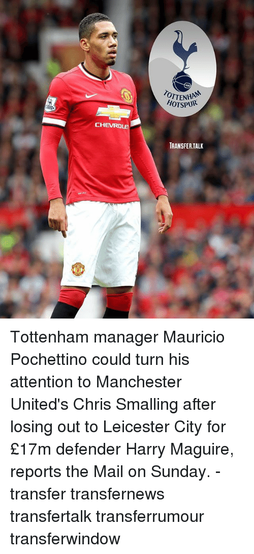 Leicester City: CHEVROLE  OTTENHA  HOTSPUR  TRANSFER TALK Tottenham manager Mauricio Pochettino could turn his attention to Manchester United's Chris Smalling after losing out to Leicester City for £17m defender Harry Maguire, reports the Mail on Sunday. - transfer transfernews transfertalk transferrumour transferwindow