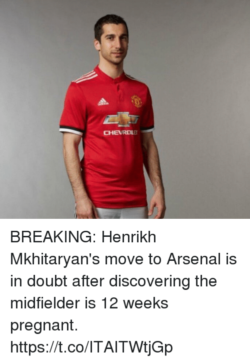 Arsenal, Pregnant, and Soccer: CHEVROLET BREAKING: Henrikh Mkhitaryan's move to Arsenal is in doubt after discovering the midfielder is 12 weeks pregnant. https://t.co/ITAITWtjGp