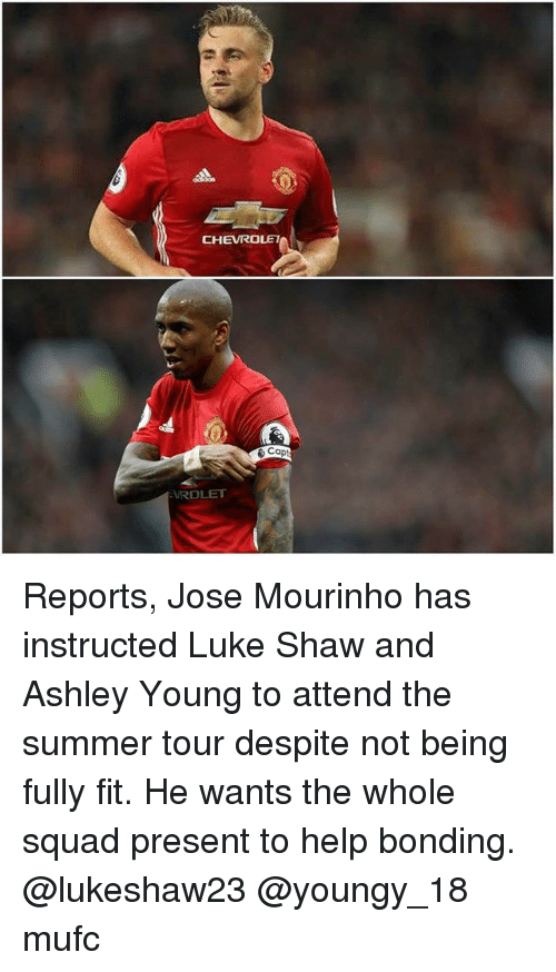 Memes, Squad, and Summer: CHEVROLET  Capt  EVROLET Reports, Jose Mourinho has instructed Luke Shaw and Ashley Young to attend the summer tour despite not being fully fit. He wants the whole squad present to help bonding. @lukeshaw23 @youngy_18 mufc
