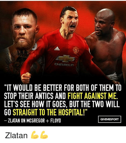 """mcgregor: CHEVROLET  """"IT WOULD BE BETTER FOR BOTH OF THEM TO  STOP THEIR ANTICS AND FIGHT AGAINST ME.  LETS SEE HOW ITGOES, BUT THE TWO WILL  GO STRAIGHT TO THE HOSPITAL!""""  GIVEMESPORT  ZLATAN ON MCGREGOR FLOYD Zlatan 💪💪"""
