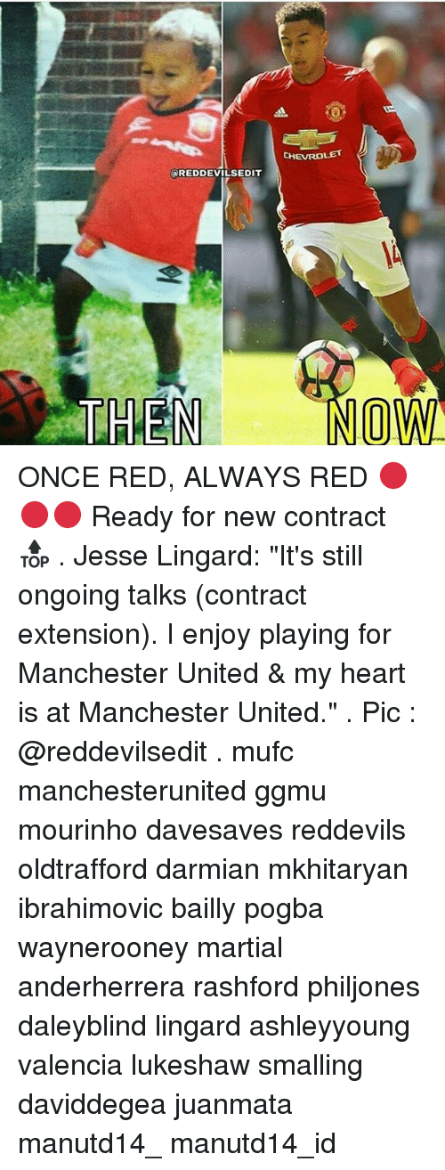 "Memes, 🤖, and Red: CHEVROLET  REDDEVILS EDIT  THEN NO WI ONCE RED, ALWAYS RED 🔴🔴🔴 Ready for new contract 🔝 . Jesse Lingard: ""It's still ongoing talks (contract extension). I enjoy playing for Manchester United & my heart is at Manchester United."" . Pic : @reddevilsedit . mufc manchesterunited ggmu mourinho davesaves reddevils oldtrafford darmian mkhitaryan ibrahimovic bailly pogba waynerooney martial anderherrera rashford philjones daleyblind lingard ashleyyoung valencia lukeshaw smalling daviddegea juanmata manutd14_ manutd14_id"