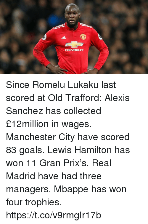 Lukaku: CHEVROLET Since Romelu Lukaku last scored at Old Trafford:  Alexis Sanchez has collected £12million in wages.  Manchester City have scored 83 goals.  Lewis Hamilton has won 11 Gran Prix's.  Real Madrid have had three managers.  Mbappe has won four trophies. https://t.co/v9rmgIr17b