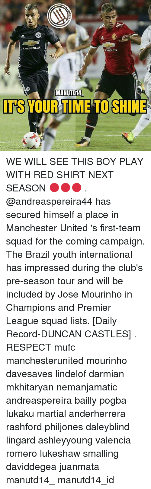 Memes, Premier League, and Respect: CHEVROLET  VROLET  MANUTD14  IT'S YOUR TIME TO SHINE WE WILL SEE THIS BOY PLAY WITH RED SHIRT NEXT SEASON 🔴🔴🔴 . @andreaspereira44 has secured himself a place in Manchester United 's first-team squad for the coming campaign. The Brazil youth international has impressed during the club's pre-season tour and will be included by Jose Mourinho in Champions and Premier League squad lists. [Daily Record-DUNCAN CASTLES] . RESPECT mufc manchesterunited mourinho davesaves lindelof darmian mkhitaryan nemanjamatic andreaspereira bailly pogba lukaku martial anderherrera rashford philjones daleyblind lingard ashleyyoung valencia romero lukeshaw smalling daviddegea juanmata manutd14_ manutd14_id