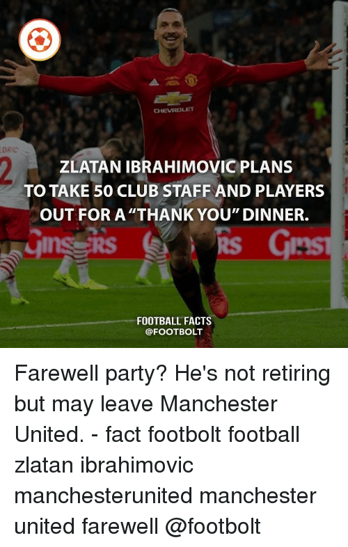 "Zlatan Ibrahimovic: CHEVROLET  ZLATAN IBRAHIMOVIC PLANS  TO TAKE 50 CLUB STAFF AND PLAYERS  OUT FOR A THANK YOU"" DINNER.  gins RS  FOOTBALL FACTS  @FOOT BOLT Farewell party? He's not retiring but may leave Manchester United. - fact footbolt football zlatan ibrahimovic manchesterunited manchester united farewell @footbolt"