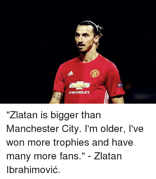 "Memes, Chevrolet, and Manchester City: CHEVROLET ""Zlatan is bigger than Manchester City. I'm older, I've won more trophies and have many more fans.""   - Zlatan Ibrahimović."