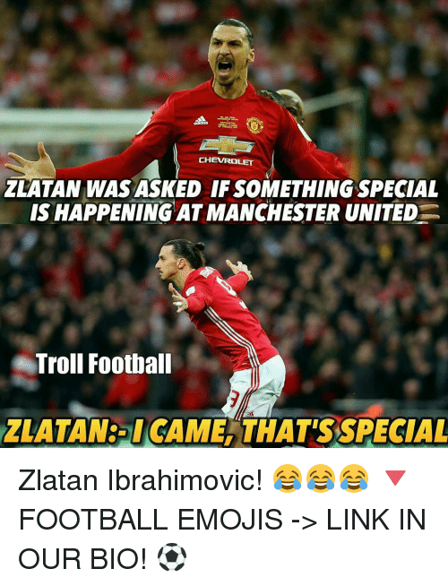 Memes, Troll, and Trolling: CHEVROLET  ZLATAN WASASKED IF SOMETHING SPECIAL  IS HAPPENING AT MANCHESTER UNITED  Troll Football  ZLATAN:- I CAME THAT'S SPECIAL Zlatan Ibrahimovic! 😂😂😂 🔻FOOTBALL EMOJIS -> LINK IN OUR BIO! ⚽️