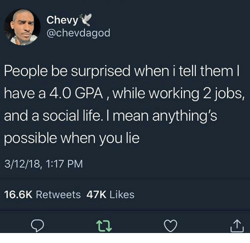 Anythings Possible: Chevy  @chevdagod  People be surprised when i tell them l  have a 4.O GPA, while working 2 jobs,  and a social life. I mean anything's  possible when you lie  3/12/18, 1:17 PM  16.6K Retweets 47K Likes