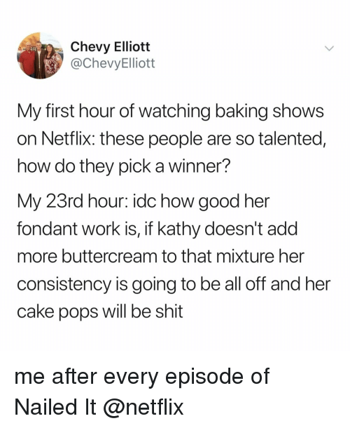 Chevy: Chevy Elliott  @ChevyElliott  My first hour of watching baking shows  on Netflix: these people are so talented,  how do they pick a winner?  My 23rd hour: idc how good her  fondant work is, if kathy doesn't add  more buttercream to that mixture her  consistency is going to be all off and her  cake pops will be shit me after every episode of Nailed It @netflix