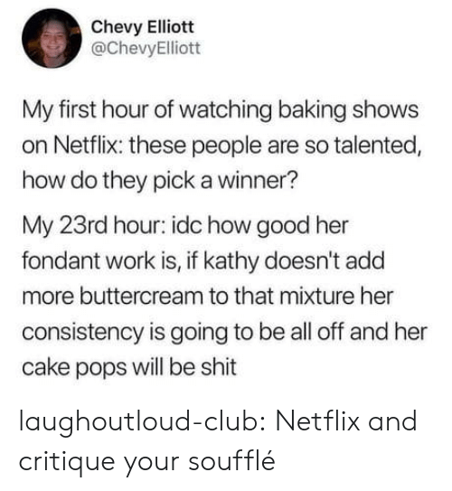 Chevy: Chevy Elliott  @ChevyElliott  My first hour of watching baking shows  on Netflix: these people are so talented,  how do they pick a winner?  My 23rd hour: idc how good her  fondant work is, if kathy doesn't add  more buttercream to that mixture her  consistency is going to be all off and her  cake pops will be shit laughoutloud-club:  Netflix and critique your soufflé