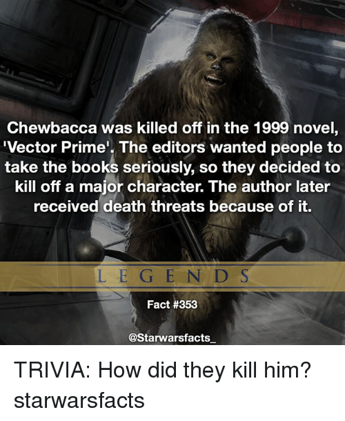 vector: Chewbacca was killed off in the 1999 novel  Vector Prime'. The editors wanted people to  take the books seriously, so they decided to  kill off a major character. The author later  received death threats because of it.  LE GE N D S  Fact #353  @Starwarsfacts TRIVIA: How did they kill him? starwarsfacts