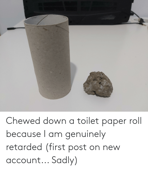 toilet-paper-roll: Chewed down a toilet paper roll because I am genuinely retarded (first post on new account... Sadly)