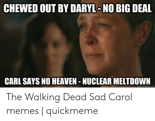 Carol Meme: CHEWED OUT BY DARYL-NO BIG DEAL  CARL SAYS NO HEAVEN - NUCLEAR MELTDOWN  quickmeme.com The Walking Dead Sad Carol memes | quickmeme