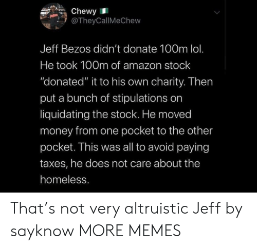 "Taxes: Chewy  @TheyCallMeChew  Jeff Bezos didn't donate 100m lol.  He took 100m of amazon stock  ""donated"" it to his own charity. Then  put a bunch of stipulations on  liquidating the stock. He moved  money from one pocket to the other  pocket. This was all to avoid paying  taxes, he does not care about the  homeless. That's not very altruistic Jeff by sayknow MORE MEMES"