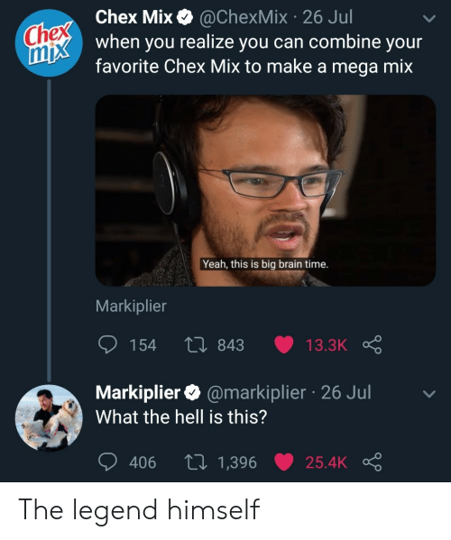 The Legend: Chex Chex Mix  mix when you realize you can combine your  @ChexMix 26 Jul  favorite Chex Mix to make a mega mix  Yeah, this is big brain time.  Markiplier  154  Li 843  13.3K  Markiplier @markiplier 26 Jul  What the hell is this?  tI 1,396  406  25.4K The legend himself