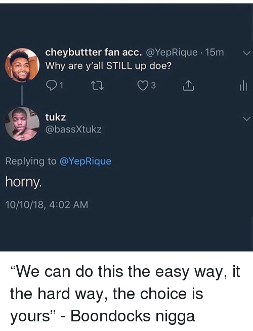 "doe: cheybuttter fan acc. @YepRique 15m  Why are y'all STILL up doe?  tukz  @bassXtukz  Replying to @YepRique  horny.  10/10/18, 4:02 AM ""We can do this the easy way, it the hard way, the choice is yours"" - Boondocks nigga"