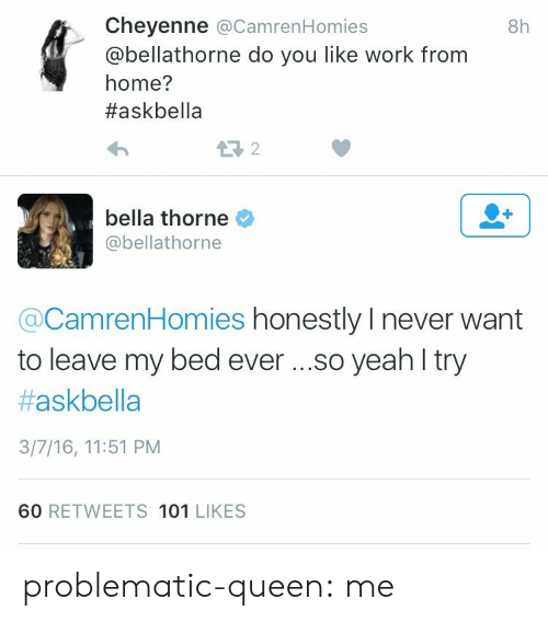 Home: Cheyenne @CamrenHomies  @bellathorne do you like work from  home?  #askbella  8h  bella thorne  @bellathorne  @CamrenHomies honestly I never want  to leave my bed eve ...so yeah l try  #askbella  3/7/16, 11:51 PM  60 RETWEETS 101 LIKES problematic-queen:  me