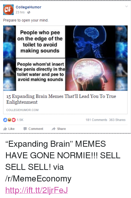 "Expanding Brain: CHH  CollegeHumor  23 hrs  Prepare to open your mind.  People who pee  on the edge of the  toilet to avoid  making sounds  People whom'st insert  he penis directly in the  toilet water and pee to  avoid making sounds  15 Expanding Brain Memes That'll Lead You To True  Enlightenment  COLLEGEHUMOR.COM  1.5K  181 Comments 363 Shares  Like-Comment → Share <p>&ldquo;Expanding Brain&rdquo; MEMES HAVE GONE NORMIE!!! SELL SELL SELL! via /r/MemeEconomy <a href=""http://ift.tt/2ljrFeJ"">http://ift.tt/2ljrFeJ</a></p>"