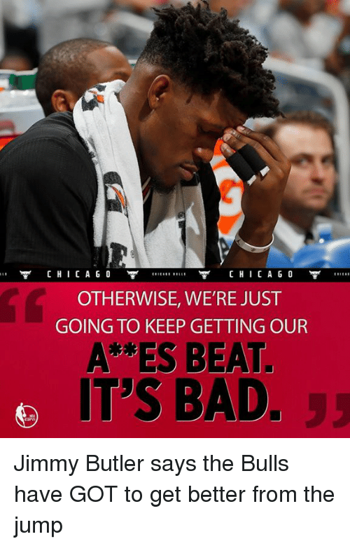 Jimmy Butler, Memes, and Bulls: CHI CA GO  CHI CA GO  OTHERWISE, WE'RE JUST  GOING TO KEEP GETTING OUR  A ES BEAT.  IT'S BAD. Jimmy Butler says the Bulls have GOT to get better from the jump