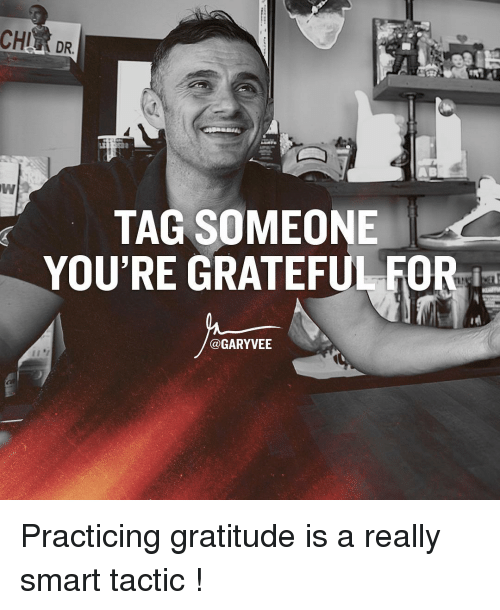 Memes, Tag Someone, and 🤖: CHI  DR.  TAG SOMEONE  YOU'RE GRATEFUL FOR  @GARY VEE Practicing gratitude is a really smart tactic !