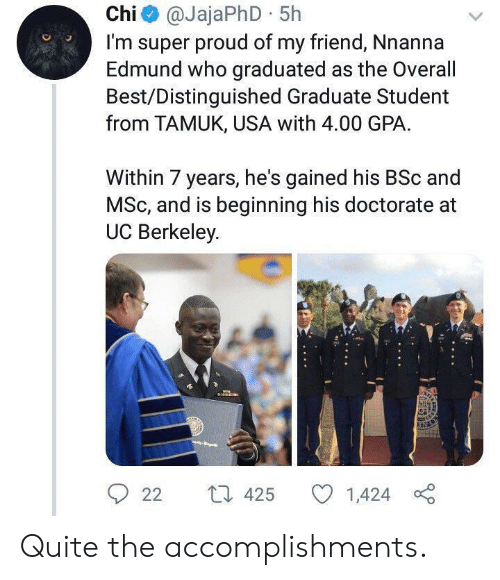 Berkeley: Chi@JajaPhD 5h  I'm super proud of my friend, Nnanna  Edmund who graduated as the Overall  Best/Distinguished Graduate Student  from TAMUK, USA with 4.00 GPA  Within 7 years, he's gained his BSc and  MSc, and is beginning his doctorate  UC Berkeley  L 425  22  1,424 Quite the accomplishments.