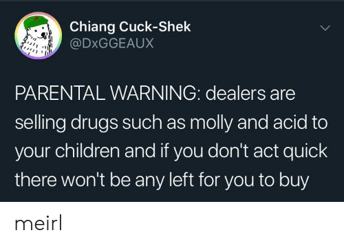 molly: Chiang Cuck-Shek  @DXGGEAUX  PARENTAL WARNING: dealers are  selling drugs such as molly and acid to  your children and if you don't act quick  there won't be any left for you to buy meirl