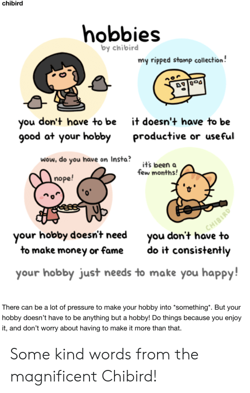 "stamp: chibird  hobbies  by chibird  my ripped stamp collection!  don't have to be  you  good at your hobby  it doesn't have to be  productive or useful  wow, do you have on Insta?  it's been a  few months!  nope!  CHIBIRD  you don't have to  your hobby doesn't need  to make money or fame  do it consistently  your hobby just needs to make you happy!  There can be a lot of pressure to make your hobby into *something"". But your  hobby doesn't have to be anything but a hobby! Do things because you enjoy  it, and don't worry about having to make it more than that Some kind words from the magnificent Chibird!"