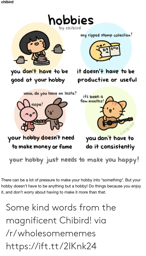 stamp: chibird  hobbies  by chibird  my ripped stamp collection!  don't have to be  you  good at your hobby  it doesn't have to be  productive or useful  wow, do you have on Insta?  it's been a  few months!  nope!  CHIBIRD  you don't have to  your hobby doesn't need  to make money or fame  do it consistently  your hobby just needs to make you happy!  There can be a lot of pressure to make your hobby into *something*. But your  hobby doesn't have to be anything but a hobby! Do things because you enjoy  it, and don't worry about having to make it more than that. Some kind words from the magnificent Chibird! via /r/wholesomememes https://ift.tt/2IKnk24