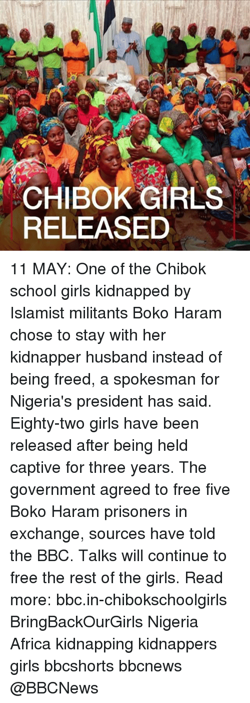 Harame: CHIBOK GIRLS  RELEASED 11 MAY: One of the Chibok school girls kidnapped by Islamist militants Boko Haram chose to stay with her kidnapper husband instead of being freed, a spokesman for Nigeria's president has said. Eighty-two girls have been released after being held captive for three years. The government agreed to free five Boko Haram prisoners in exchange, sources have told the BBC. Talks will continue to free the rest of the girls. Read more: bbc.in-chibokschoolgirls BringBackOurGirls Nigeria Africa kidnapping kidnappers girls bbcshorts bbcnews @BBCNews