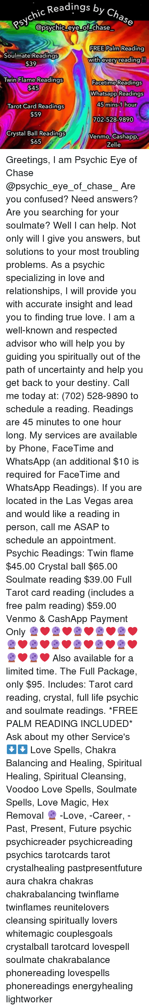 Confused, Destiny, and Facetime: chic Readings by  Psyc  5) apaychtacy of.chase  FREE Palm Reading  Soulmate)Readings  $39  with everv/readinal!!  Twin Flame Readings  Facetime Readings  Whatsapp Readings  Tarot Card Readings  $59  mins  our  702-528-9890  Crystal Ball Readings  $65  venmo, Cashapp  Zelle Greetings, I am Psychic Eye of Chase @psychic_eye_of_chase_ Are you confused? Need answers? Are you searching for your soulmate? Well I can help. Not only will I give you answers, but solutions to your most troubling problems. As a psychic specializing in love and relationships, I will provide you with accurate insight and lead you to finding true love. I am a well-known and respected advisor who will help you by guiding you spiritually out of the path of uncertainty and help you get back to your destiny. Call me today at: (702) 528-9890 to schedule a reading. Readings are 45 minutes to one hour long. My services are available by Phone, FaceTime and WhatsApp (an additional $10 is required for FaceTime and WhatsApp Readings). If you are located in the Las Vegas area and would like a reading in person, call me ASAP to schedule an appointment. Psychic Readings: Twin flame $45.00 Crystal ball $65.00 Soulmate reading $39.00 Full Tarot card reading (includes a free palm reading) $59.00 Venmo & CashApp Payment Only 🔮❤🔮❤🔮❤🔮❤🔮❤🔮❤🔮❤🔮❤🔮❤🔮❤🔮❤🔮❤🔮❤ Also available for a limited time. The Full Package, only $95. Includes: Tarot card reading, crystal, full life psychic and soulmate readings. *FREE PALM READING INCLUDED* Ask about my other Service's ⬇⬇ Love Spells, Chakra Balancing and Healing, Spiritual Healing, Spiritual Cleansing, Voodoo Love Spells, Soulmate Spells, Love Magic, Hex Removal 🔮 -Love, -Career, -Past, Present, Future psychic psychicreader psychicreading psychics tarotcards tarot crystalhealing pastpresentfuture aura chakra chakras chakrabalancing twinflame twinflames reunitelovers cleansing spiritually lovers whitemagic couplesgoals crystalball tarotcard lovespell s