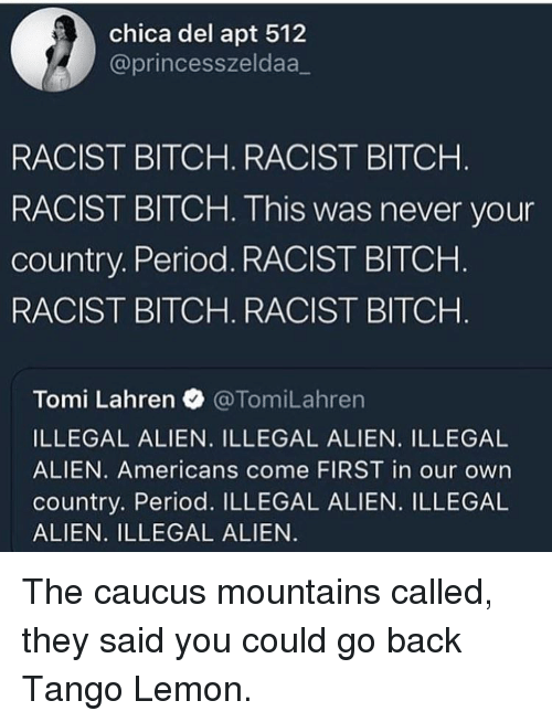 Tomi: chica del apt 512  @princesszeldaa_  RACIST BITCH. RACIST BITCH  RACIST BITCH. This was never your  country. Period. RACIST BITCHH  RACIST BITCH. RACIST BITCH  Tomi Lahren @TomiLahren  ILLEGAL ALIEN. ILLEGAL ALIEN. ILLEGAL  ALIEN. Americans come FIRST in our own  country. Period. ILLEGAL ALIEN. ILLEGAL  ALIEN. ILLEGAL ALIEN The caucus mountains called, they said you could go back Tango Lemon.