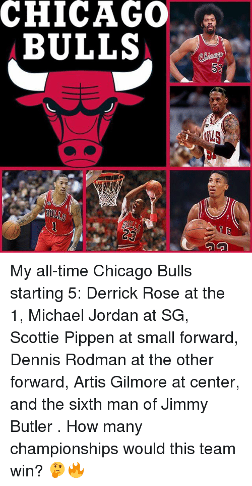 Chicago, Chicago Bulls, and Dennis Rodman: CHICAGO  BULLS My all-time Chicago Bulls starting 5: Derrick Rose at the 1, Michael Jordan at SG, Scottie Pippen at small forward, Dennis Rodman at the other forward, Artis Gilmore at center, and the sixth man of Jimmy Butler . How many championships would this team win? 🤔🔥